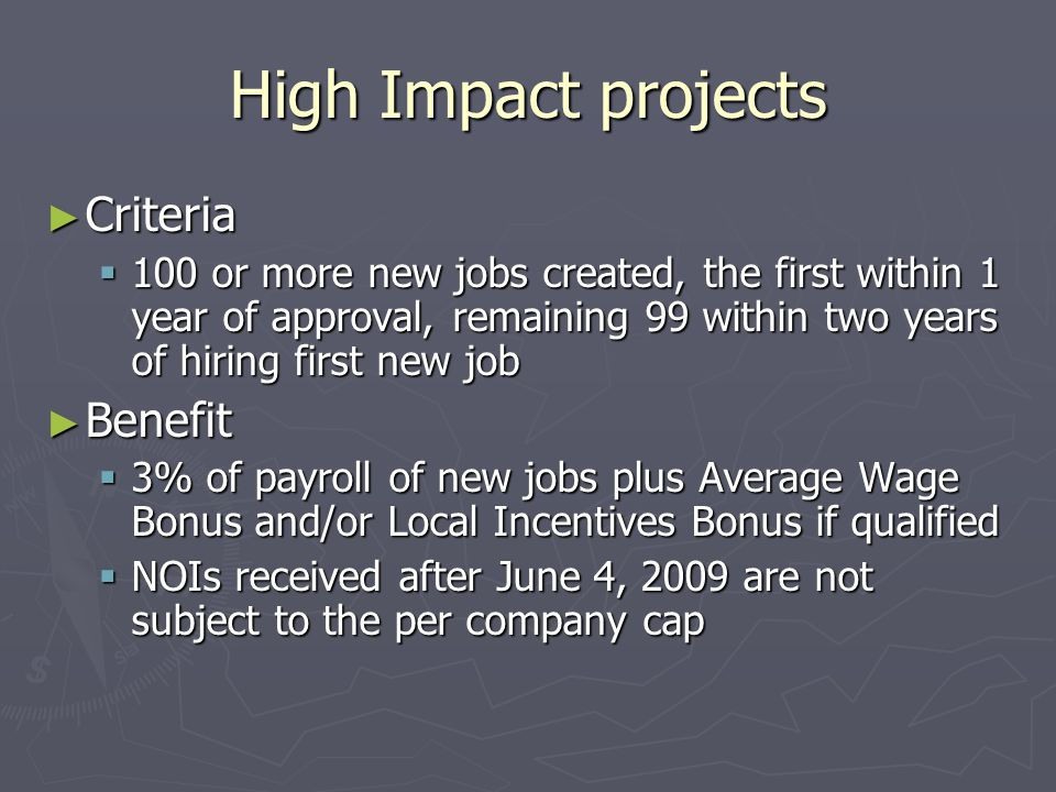 High Impact projects ► Criteria  100 or more new jobs created, the first within 1 year of approval, remaining 99 within two years of hiring first new job ► Benefit  3% of payroll of new jobs plus Average Wage Bonus and/or Local Incentives Bonus if qualified  NOIs received after June 4, 2009 are not subject to the per company cap