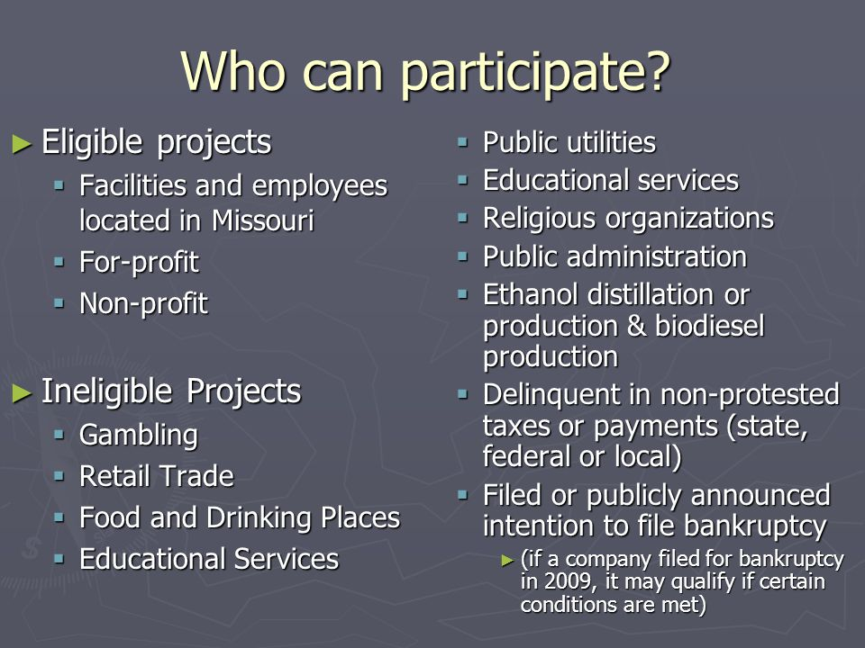 Who can participate? ► Eligible projects  Facilities and employees located in Missouri  For-profit  Non-profit ► Ineligible Projects  Gambling  R