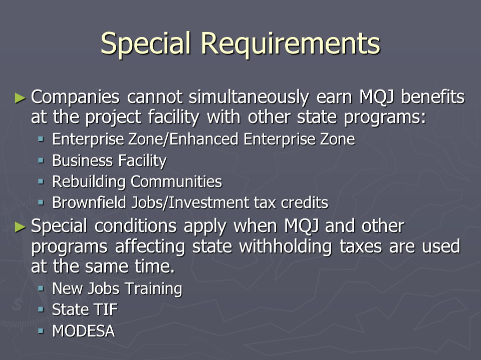 Special Requirements ► Companies cannot simultaneously earn MQJ benefits at the project facility with other state programs:  Enterprise Zone/Enhanced