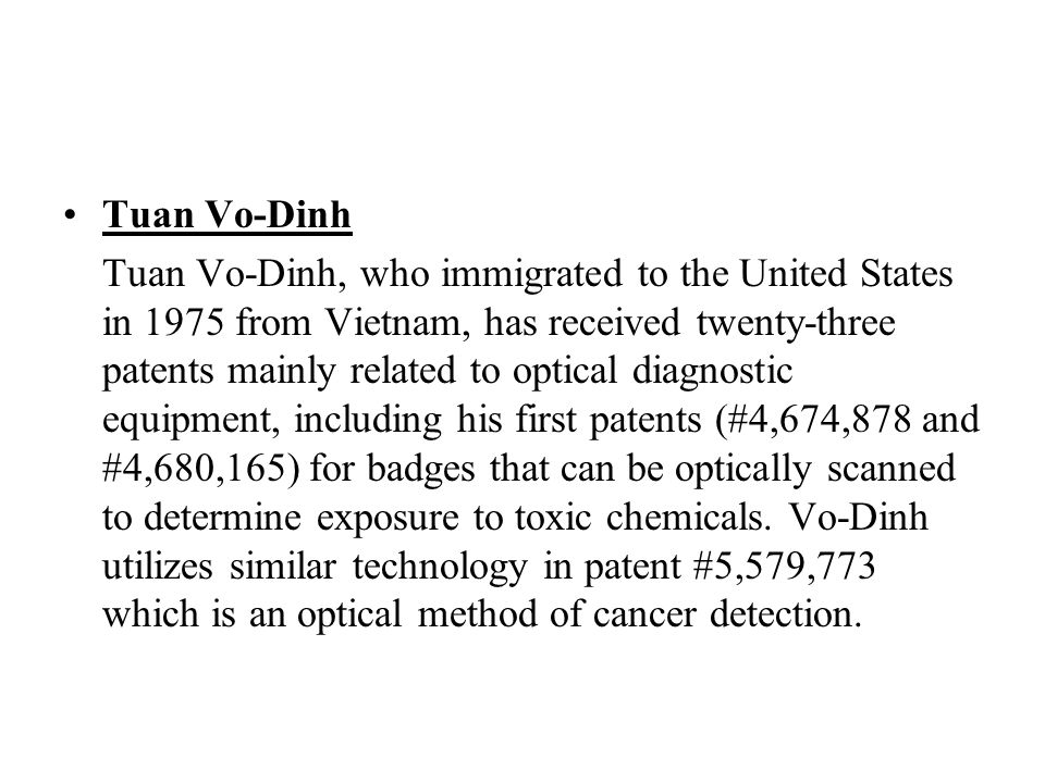 Tuan Vo-Dinh Tuan Vo-Dinh, who immigrated to the United States in 1975 from Vietnam, has received twenty-three patents mainly related to optical diagnostic equipment, including his first patents (#4,674,878 and #4,680,165) for badges that can be optically scanned to determine exposure to toxic chemicals.
