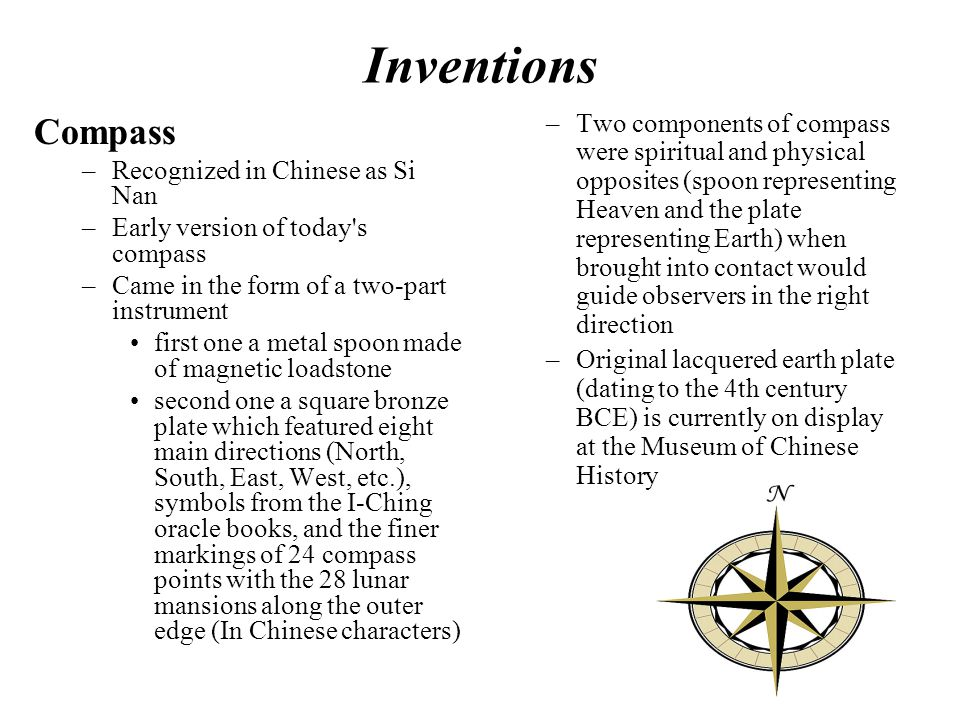 Inventions Compass –Recognized in Chinese as Si Nan –Early version of today s compass –Came in the form of a two-part instrument first one a metal spoon made of magnetic loadstone second one a square bronze plate which featured eight main directions (North, South, East, West, etc.), symbols from the I-Ching oracle books, and the finer markings of 24 compass points with the 28 lunar mansions along the outer edge (In Chinese characters) –Two components of compass were spiritual and physical opposites (spoon representing Heaven and the plate representing Earth) when brought into contact would guide observers in the right direction –Original lacquered earth plate (dating to the 4th century BCE) is currently on display at the Museum of Chinese History.