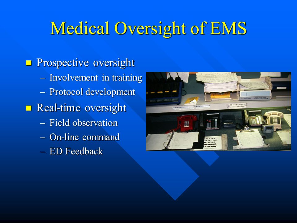 Medical Oversight of EMS Standing orders Standing orders –Previously agreed protocols –Actions do not require on-line physician contact –Specific limi