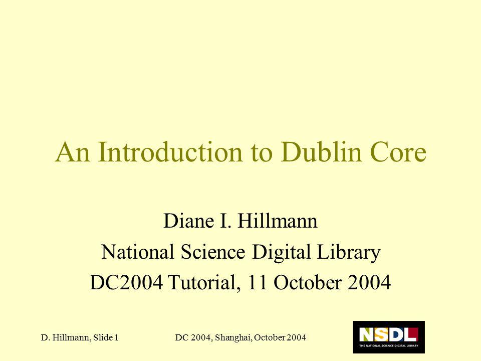 DC 2004, Shanghai, October 2004D. Hillmann, Slide 1 An Introduction to Dublin Core Diane I. Hillmann National Science Digital Library DC2004 Tutorial,