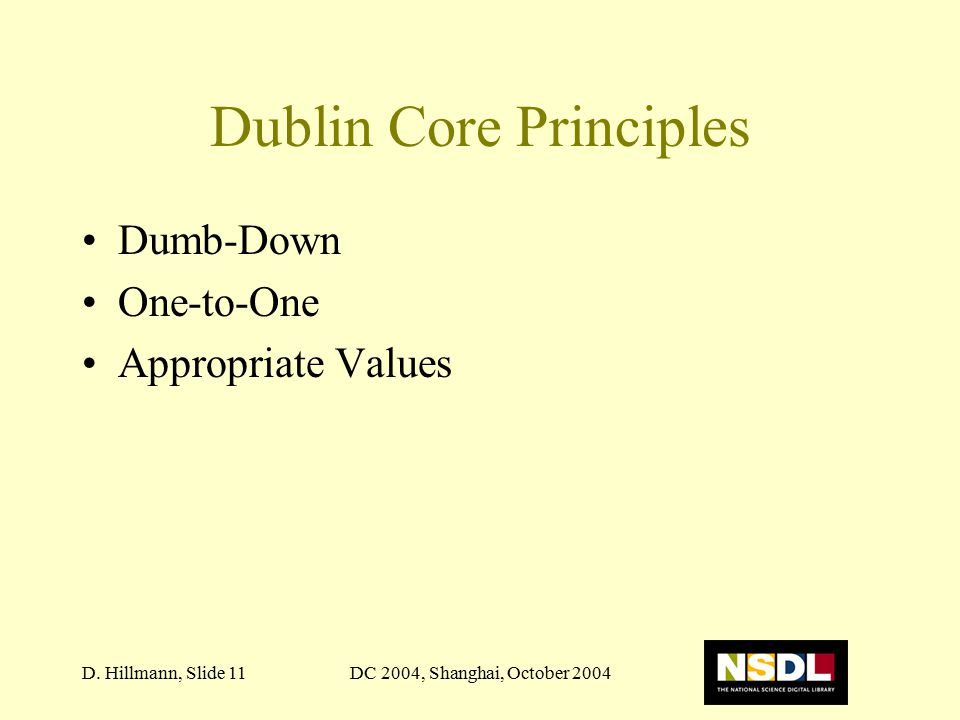 DC 2004, Shanghai, October 2004D. Hillmann, Slide 11 Dublin Core Principles Dumb-Down One-to-One Appropriate Values