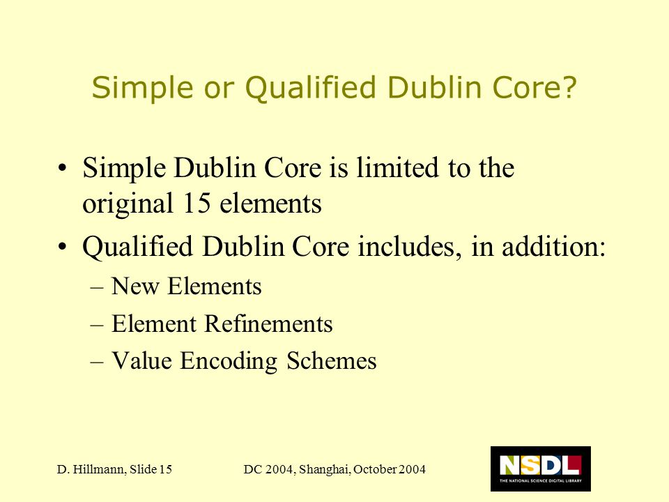 DC 2004, Shanghai, October 2004D. Hillmann, Slide 15 Simple or Qualified Dublin Core? Simple Dublin Core is limited to the original 15 elements Qualif