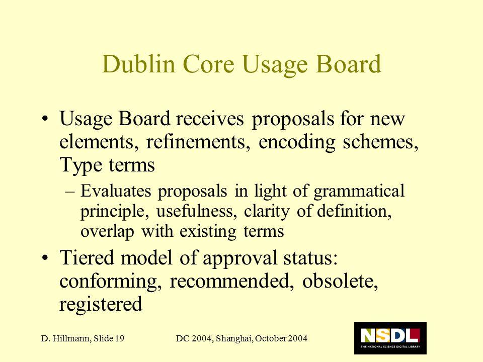 DC 2004, Shanghai, October 2004D. Hillmann, Slide 19 Dublin Core Usage Board Usage Board receives proposals for new elements, refinements, encoding sc