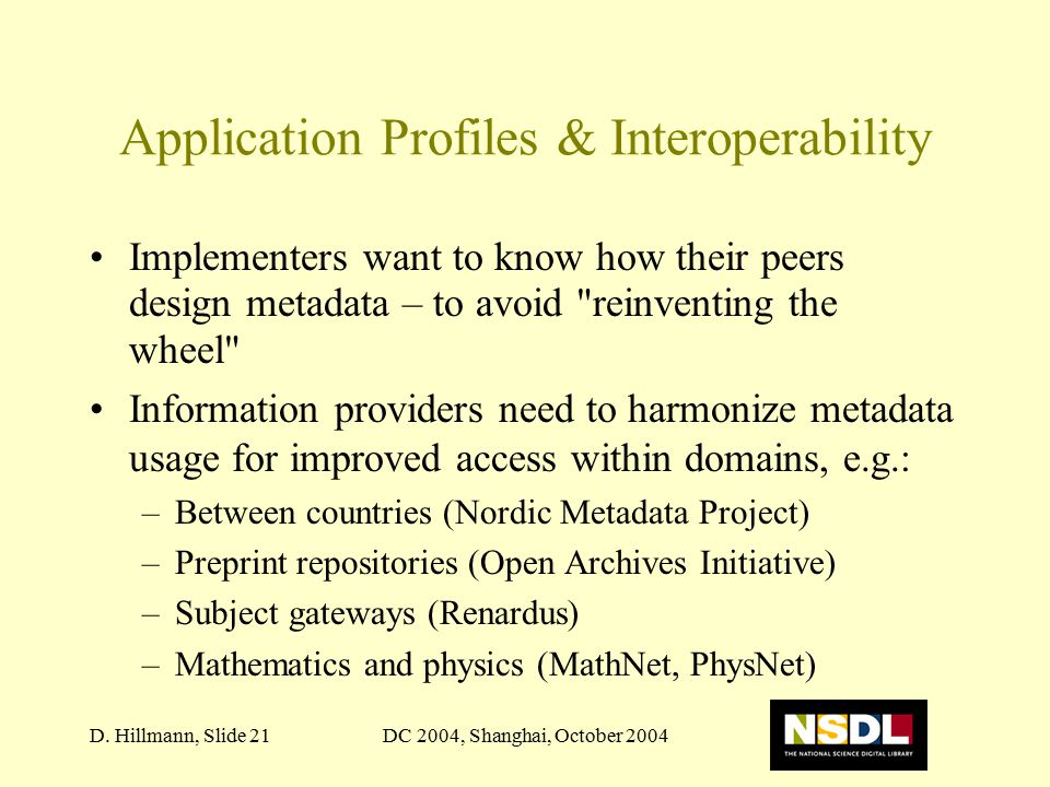 DC 2004, Shanghai, October 2004D. Hillmann, Slide 21 Application Profiles & Interoperability Implementers want to know how their peers design metadata