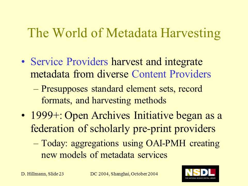DC 2004, Shanghai, October 2004D. Hillmann, Slide 23 The World of Metadata Harvesting Service Providers harvest and integrate metadata from diverse Co