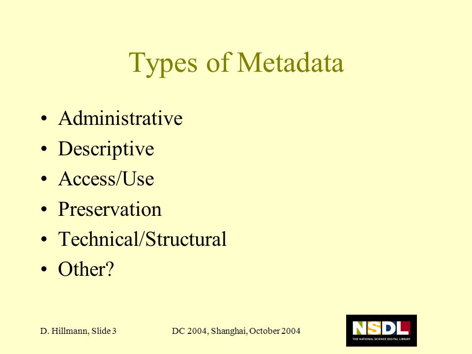 DC 2004, Shanghai, October 2004D. Hillmann, Slide 3 Types of Metadata Administrative Descriptive Access/Use Preservation Technical/Structural Other?