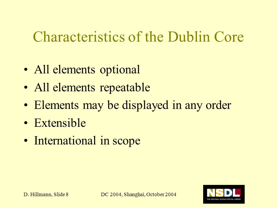 DC 2004, Shanghai, October 2004D. Hillmann, Slide 8 Characteristics of the Dublin Core All elements optional All elements repeatable Elements may be d
