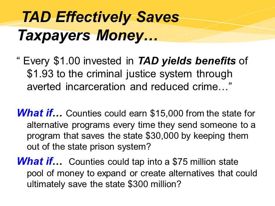 TAD Effectively Saves Taxpayers Money… Every $1.00 invested in TAD yields benefits of $1.93 to the criminal justice system through averted incarceration and reduced crime… What if… Counties could earn $15,000 from the state for alternative programs every time they send someone to a program that saves the state $30,000 by keeping them out of the state prison system.