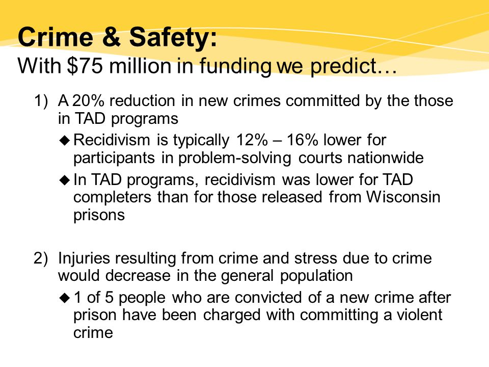 Crime & Safety: With $75 million in funding we predict… 1)A 20% reduction in new crimes committed by the those in TAD programs  Recidivism is typically 12% – 16% lower for participants in problem-solving courts nationwide  In TAD programs, recidivism was lower for TAD completers than for those released from Wisconsin prisons 2) Injuries resulting from crime and stress due to crime would decrease in the general population  1 of 5 people who are convicted of a new crime after prison have been charged with committing a violent crime