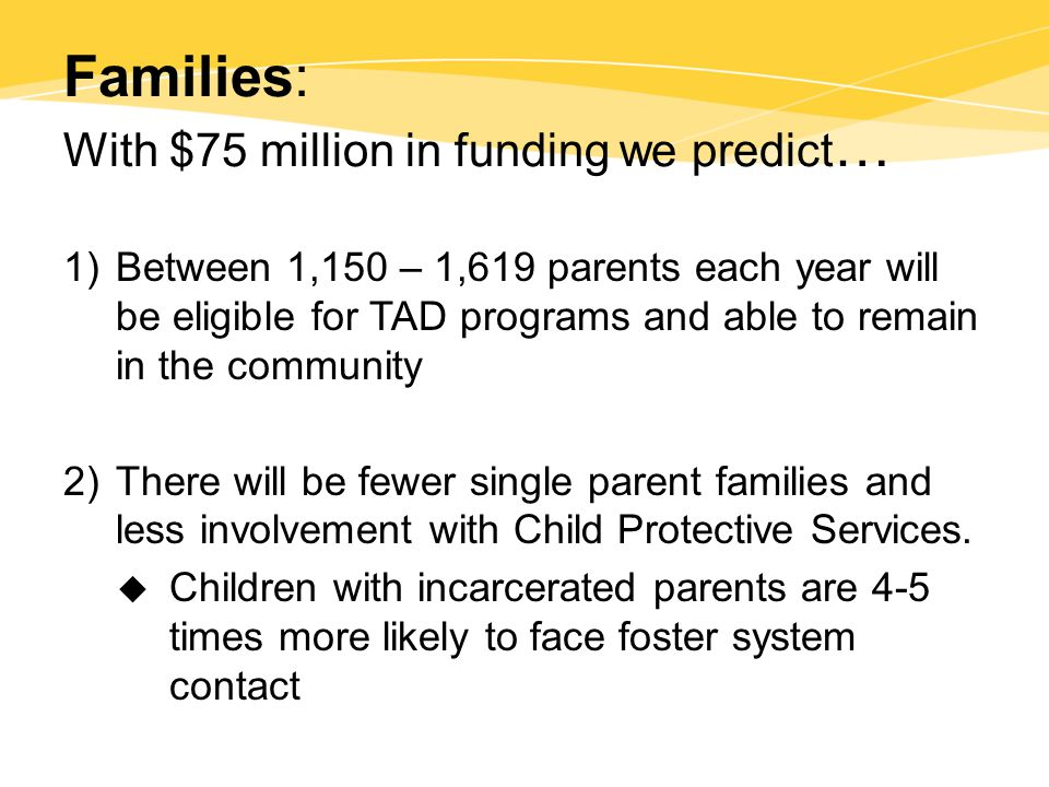 Families: With $75 million in funding we predict … 1)Between 1,150 – 1,619 parents each year will be eligible for TAD programs and able to remain in the community 2)There will be fewer single parent families and less involvement with Child Protective Services.