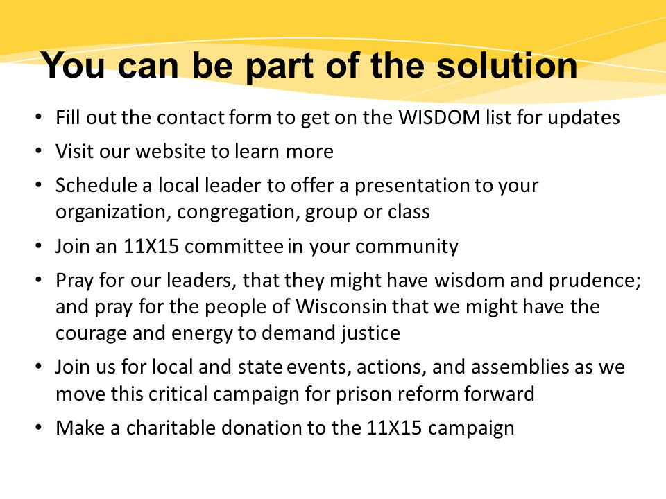 You can be part of the solution Fill out the contact form to get on the WISDOM list for updates Visit our website to learn more Schedule a local leader to offer a presentation to your organization, congregation, group or class Join an 11X15 committee in your community Pray for our leaders, that they might have wisdom and prudence; and pray for the people of Wisconsin that we might have the courage and energy to demand justice Join us for local and state events, actions, and assemblies as we move this critical campaign for prison reform forward Make a charitable donation to the 11X15 campaign
