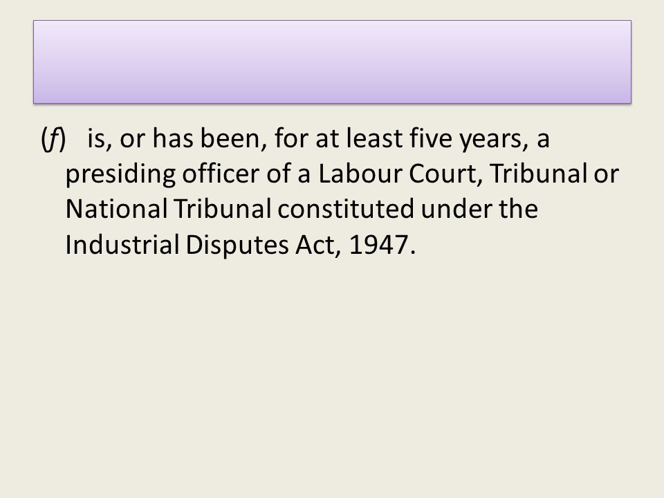 (f) is, or has been, for at least five years, a presiding officer of a Labour Court, Tribunal or National Tribunal constituted under the Industrial Disputes Act, 1947.