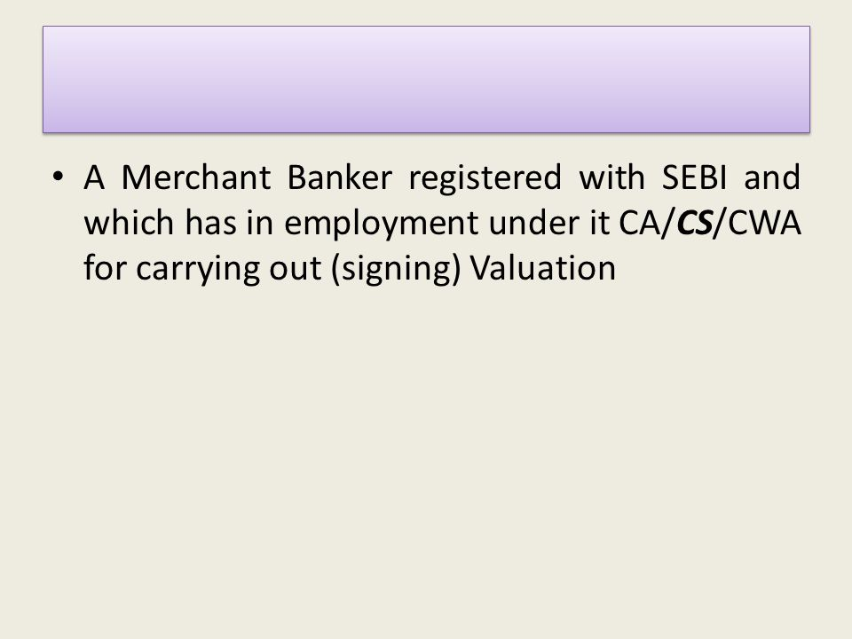 A Merchant Banker registered with SEBI and which has in employment under it CA/CS/CWA for carrying out (signing) Valuation