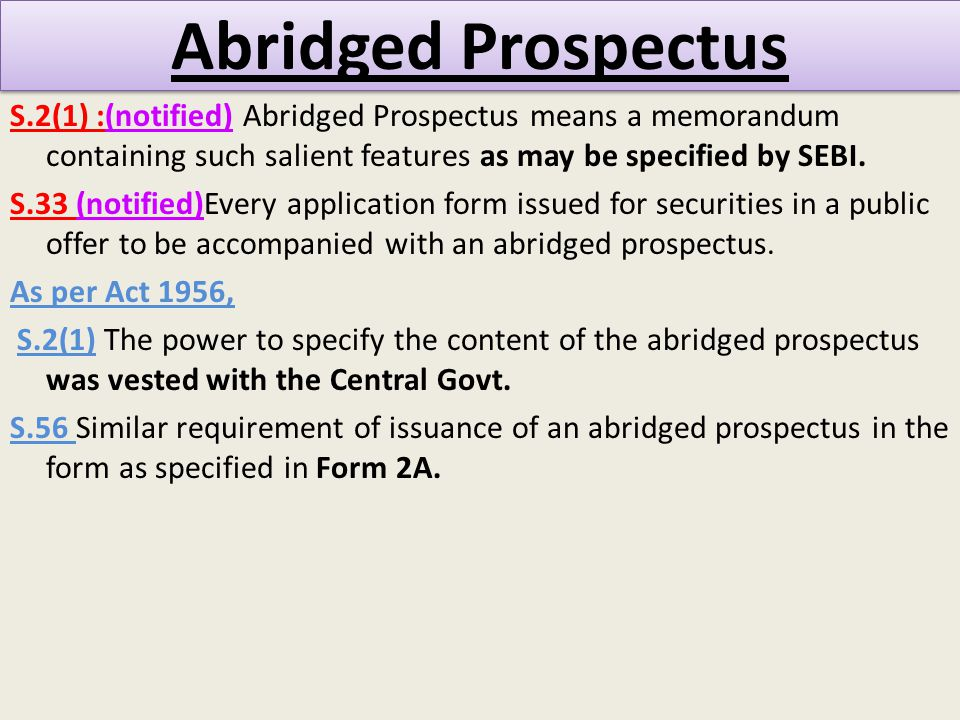 Abridged Prospectus S.2(1) :(notified) Abridged Prospectus means a memorandum containing such salient features as may be specified by SEBI.
