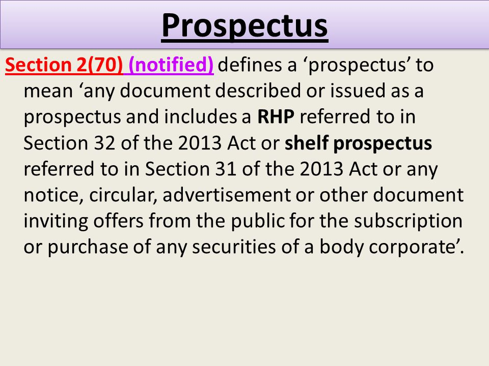Prospectus Section 2(70) (notified) defines a 'prospectus' to mean 'any document described or issued as a prospectus and includes a RHP referred to in Section 32 of the 2013 Act or shelf prospectus referred to in Section 31 of the 2013 Act or any notice, circular, advertisement or other document inviting offers from the public for the subscription or purchase of any securities of a body corporate'.