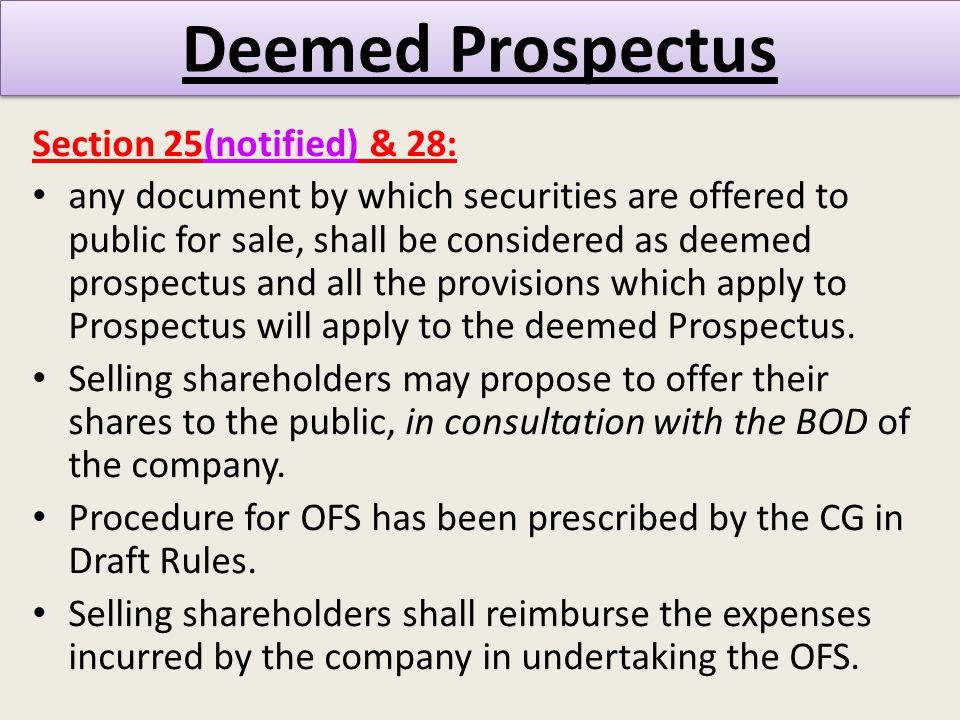 Deemed Prospectus Section 25(notified) & 28: any document by which securities are offered to public for sale, shall be considered as deemed prospectus and all the provisions which apply to Prospectus will apply to the deemed Prospectus.