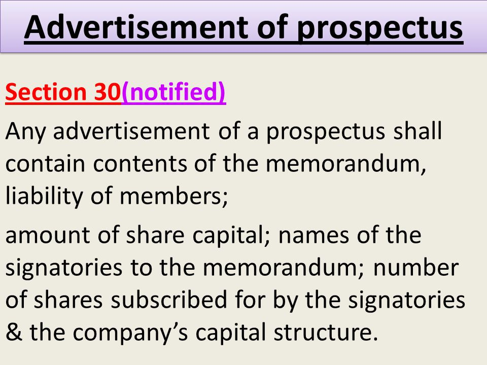 Advertisement of prospectus Section 30(notified) Any advertisement of a prospectus shall contain contents of the memorandum, liability of members; amount of share capital; names of the signatories to the memorandum; number of shares subscribed for by the signatories & the company's capital structure.
