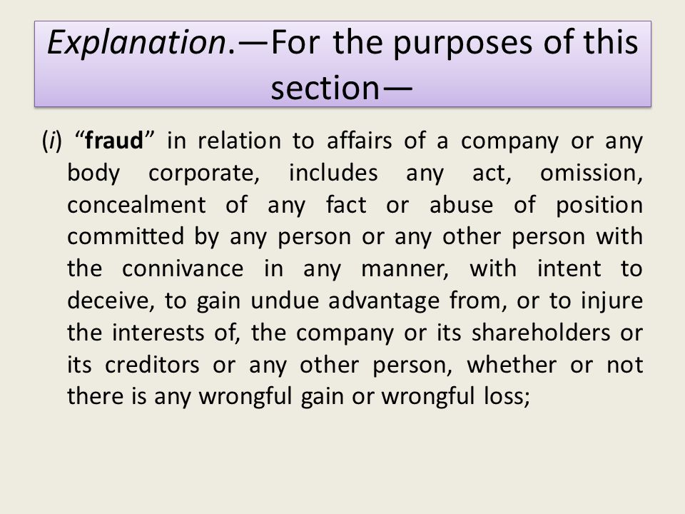 (i) fraud in relation to affairs of a company or any body corporate, includes any act, omission, concealment of any fact or abuse of position committed by any person or any other person with the connivance in any manner, with intent to deceive, to gain undue advantage from, or to injure the interests of, the company or its shareholders or its creditors or any other person, whether or not there is any wrongful gain or wrongful loss; Explanation.—For the purposes of this section—