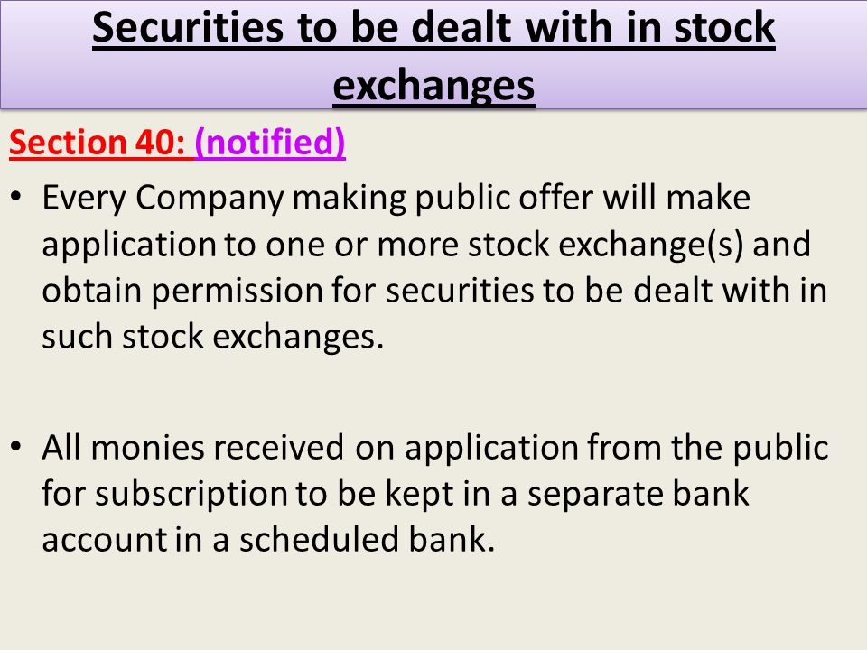 Securities to be dealt with in stock exchanges Section 40: (notified) Every Company making public offer will make application to one or more stock exchange(s) and obtain permission for securities to be dealt with in such stock exchanges.