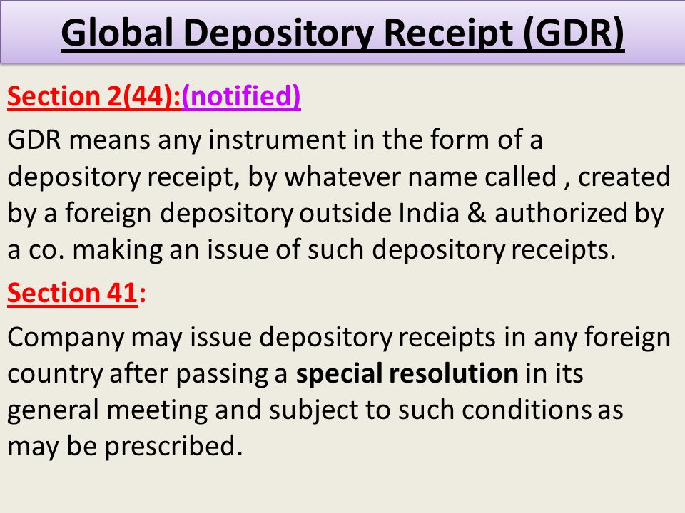 Global Depository Receipt (GDR) Section 2(44):(notified) GDR means any instrument in the form of a depository receipt, by whatever name called, created by a foreign depository outside India & authorized by a co.