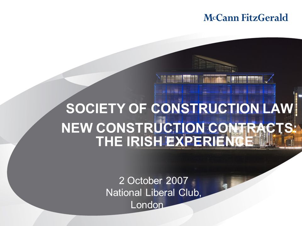 SOCIETY OF CONSTRUCTION LAW NEW CONSTRUCTION CONTRACTS: THE IRISH EXPERIENCE 2 October 2007 National Liberal Club, London