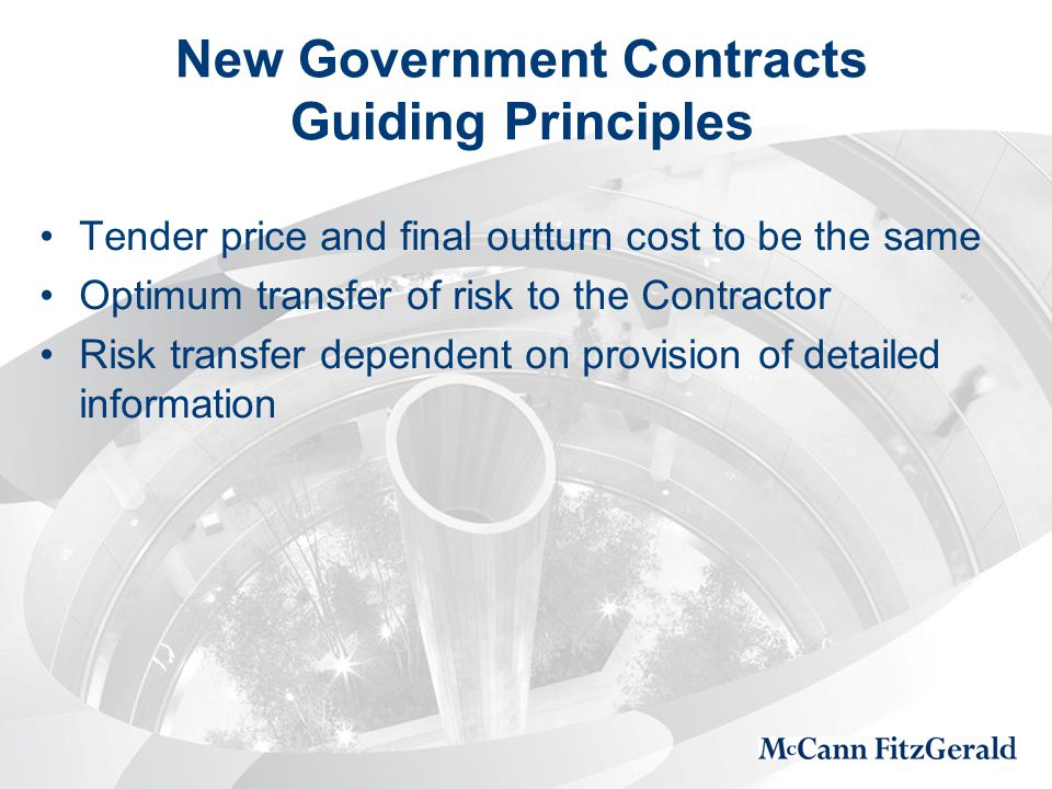 New Government Contracts Guiding Principles Tender price and final outturn cost to be the same Optimum transfer of risk to the Contractor Risk transfer dependent on provision of detailed information