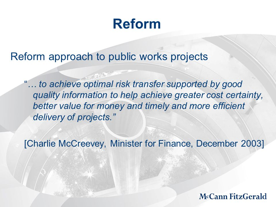Reform Reform approach to public works projects … to achieve optimal risk transfer supported by good quality information to help achieve greater cost certainty, better value for money and timely and more efficient delivery of projects. [Charlie McCreevey, Minister for Finance, December 2003]