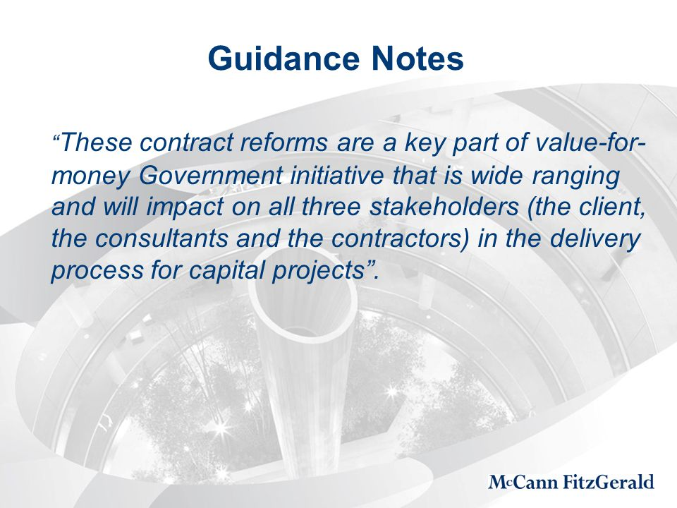 Guidance Notes These contract reforms are a key part of value-for- money Government initiative that is wide ranging and will impact on all three stakeholders (the client, the consultants and the contractors) in the delivery process for capital projects .