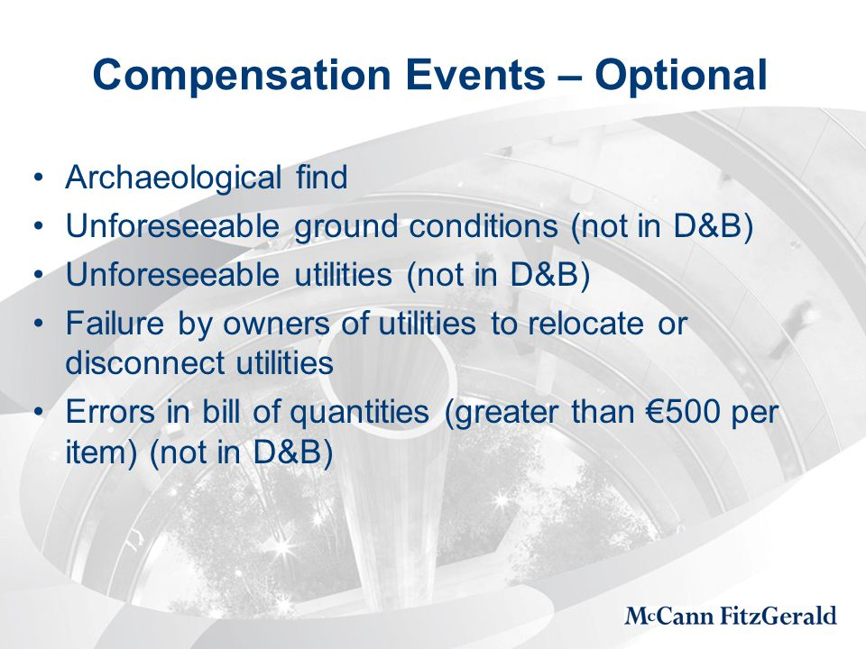 Compensation Events – Optional Archaeological find Unforeseeable ground conditions (not in D&B) Unforeseeable utilities (not in D&B) Failure by owners of utilities to relocate or disconnect utilities Errors in bill of quantities (greater than €500 per item) (not in D&B)
