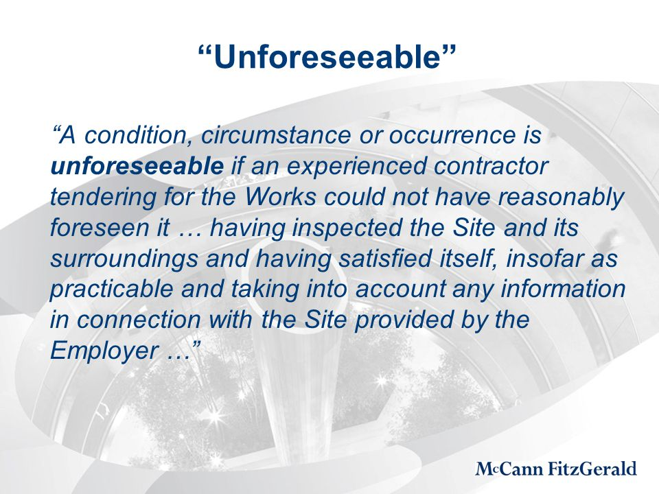 Unforeseeable A condition, circumstance or occurrence is unforeseeable if an experienced contractor tendering for the Works could not have reasonably foreseen it … having inspected the Site and its surroundings and having satisfied itself, insofar as practicable and taking into account any information in connection with the Site provided by the Employer …