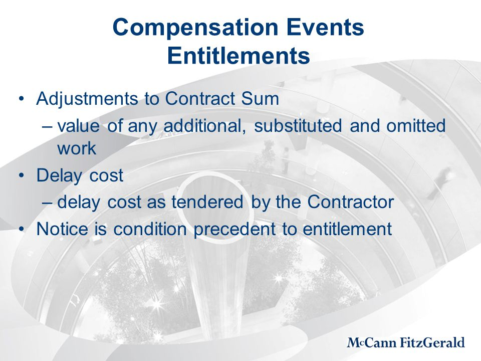 Compensation Events Entitlements Adjustments to Contract Sum –value of any additional, substituted and omitted work Delay cost –delay cost as tendered by the Contractor Notice is condition precedent to entitlement