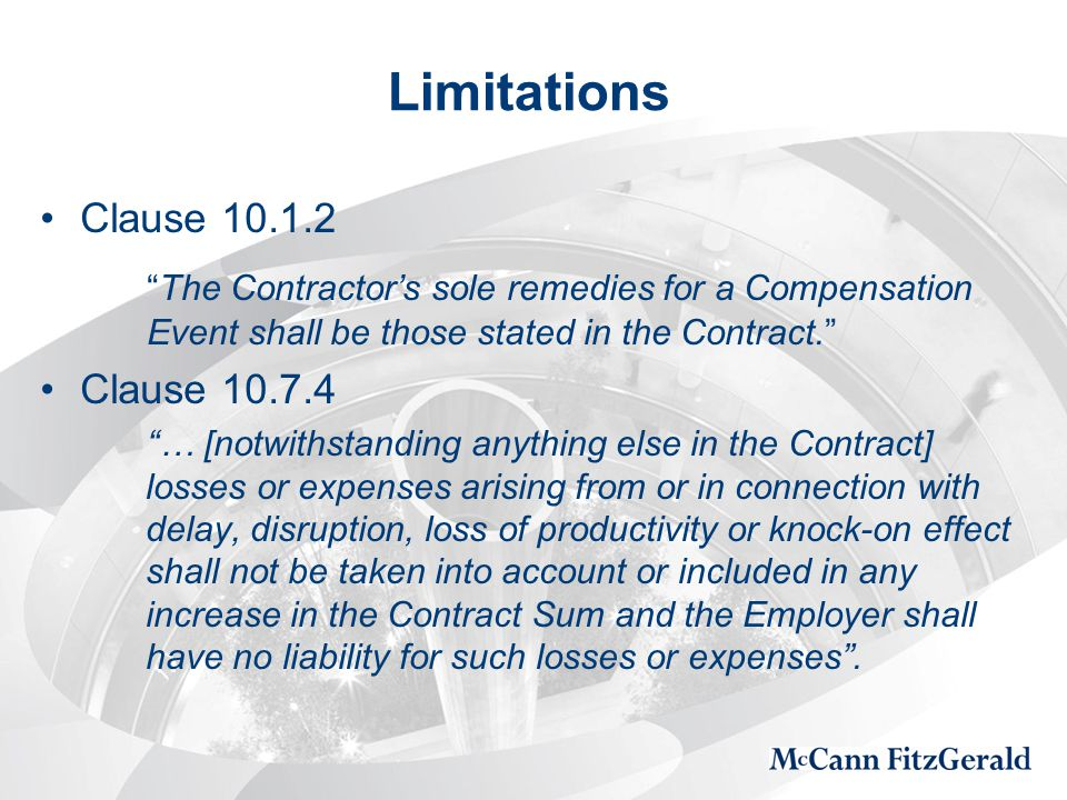 Limitations Clause 10.1.2 The Contractor's sole remedies for a Compensation Event shall be those stated in the Contract. Clause 10.7.4 … [notwithstanding anything else in the Contract] losses or expenses arising from or in connection with delay, disruption, loss of productivity or knock-on effect shall not be taken into account or included in any increase in the Contract Sum and the Employer shall have no liability for such losses or expenses .