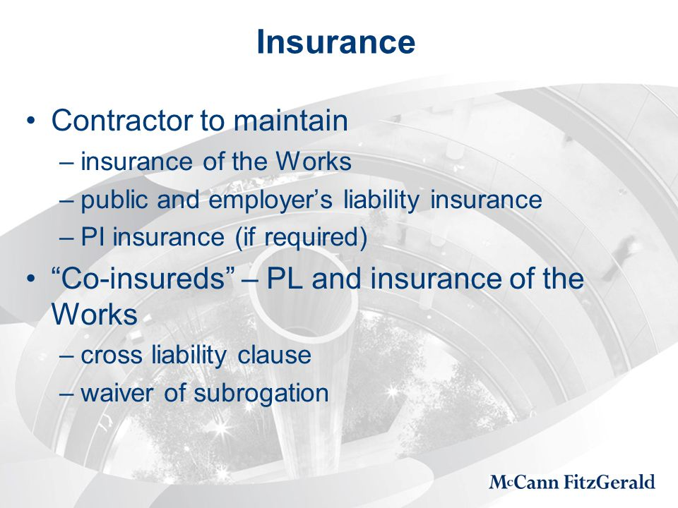Insurance Contractor to maintain –insurance of the Works –public and employer's liability insurance –PI insurance (if required) Co-insureds – PL and insurance of the Works –cross liability clause –waiver of subrogation