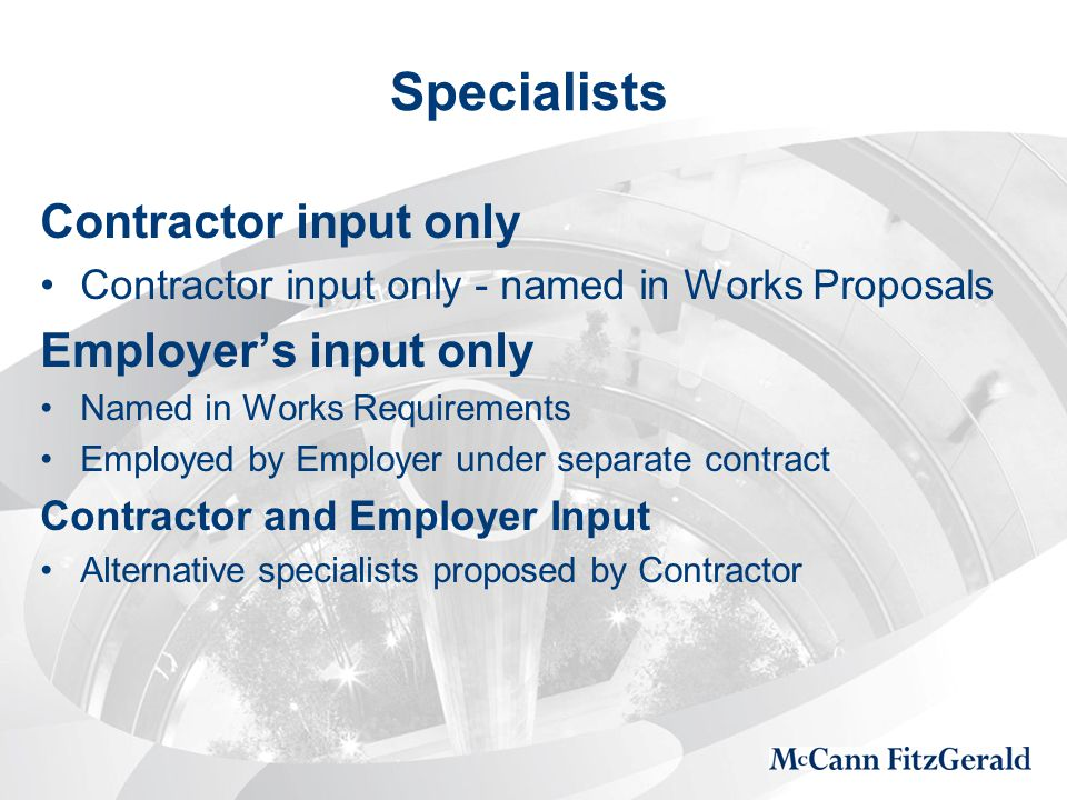 Specialists Contractor input only Contractor input only - named in Works Proposals Employer's input only Named in Works Requirements Employed by Employer under separate contract Contractor and Employer Input Alternative specialists proposed by Contractor
