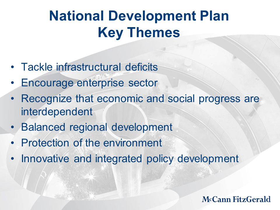 National Development Plan Key Themes Tackle infrastructural deficits Encourage enterprise sector Recognize that economic and social progress are interdependent Balanced regional development Protection of the environment Innovative and integrated policy development