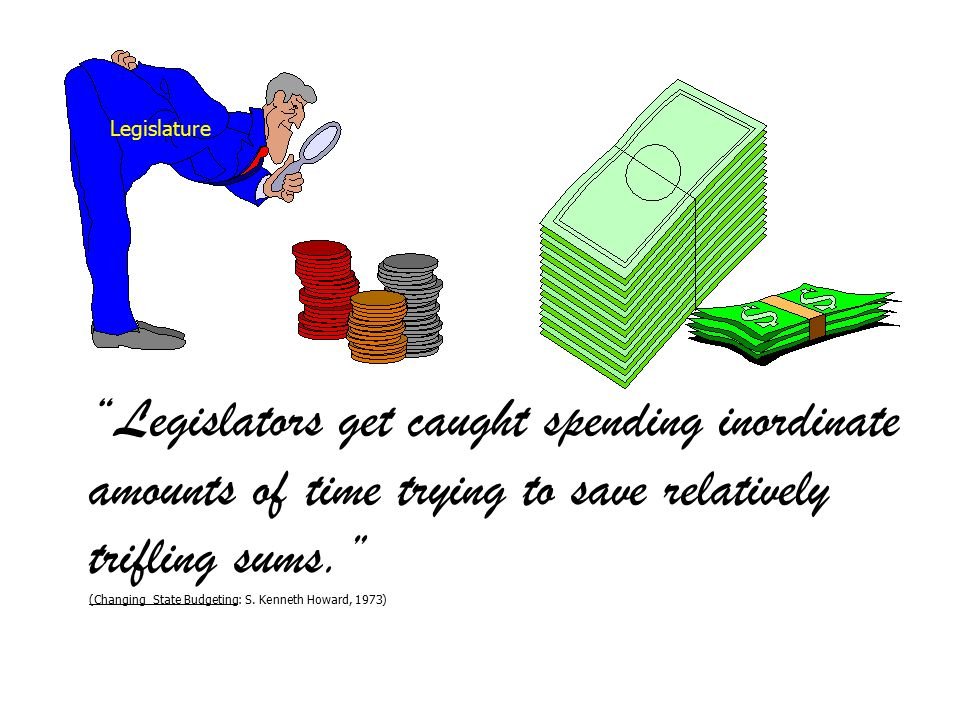 Legislators get caught spending inordinate amounts of time trying to save relatively trifling sums. (Changing State Budgeting: S.