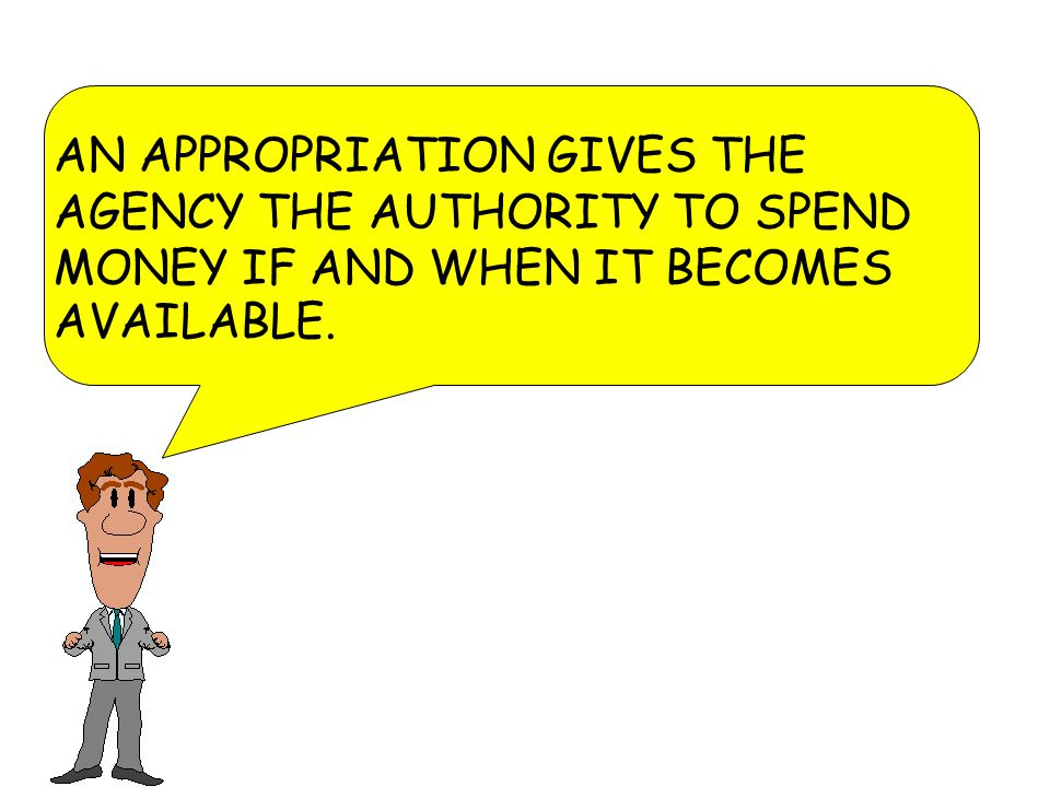 AN APPROPRIATION GIVES THE AGENCY THE AUTHORITY TO SPEND MONEY IF AND WHEN IT BECOMES AVAILABLE.