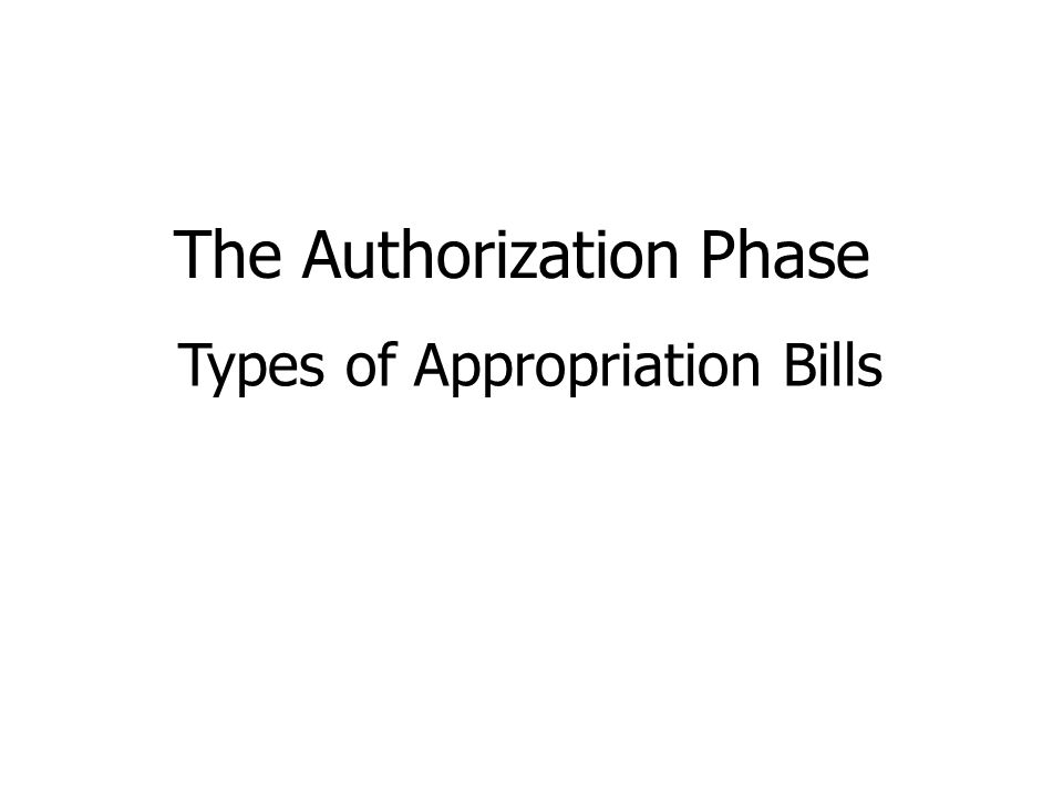 The Authorization Phase Types of Appropriation Bills