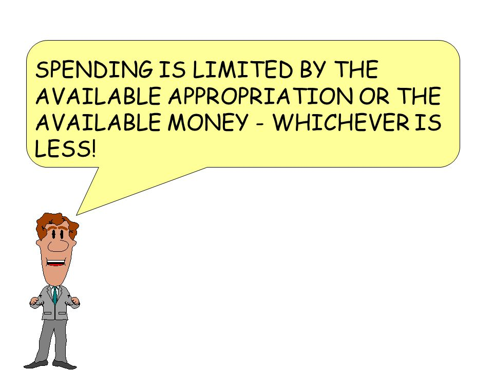 SPENDING IS LIMITED BY THE AVAILABLE APPROPRIATION OR THE AVAILABLE MONEY - WHICHEVER IS LESS!