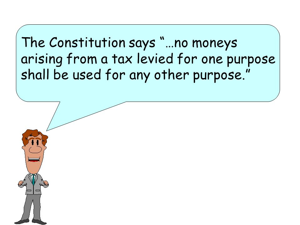 The Constitution says …no moneys arising from a tax levied for one purpose shall be used for any other purpose.