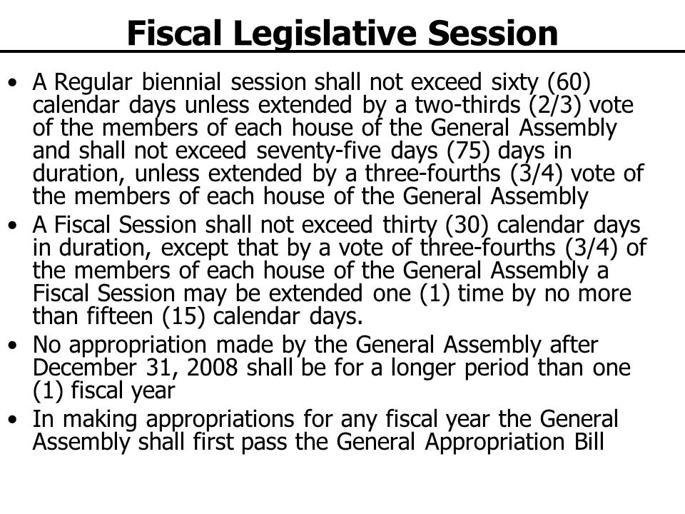 Fiscal Legislative Session A Regular biennial session shall not exceed sixty (60) calendar days unless extended by a two-thirds (2/3) vote of the members of each house of the General Assembly and shall not exceed seventy-five days (75) days in duration, unless extended by a three-fourths (3/4) vote of the members of each house of the General Assembly A Fiscal Session shall not exceed thirty (30) calendar days in duration, except that by a vote of three-fourths (3/4) of the members of each house of the General Assembly a Fiscal Session may be extended one (1) time by no more than fifteen (15) calendar days.