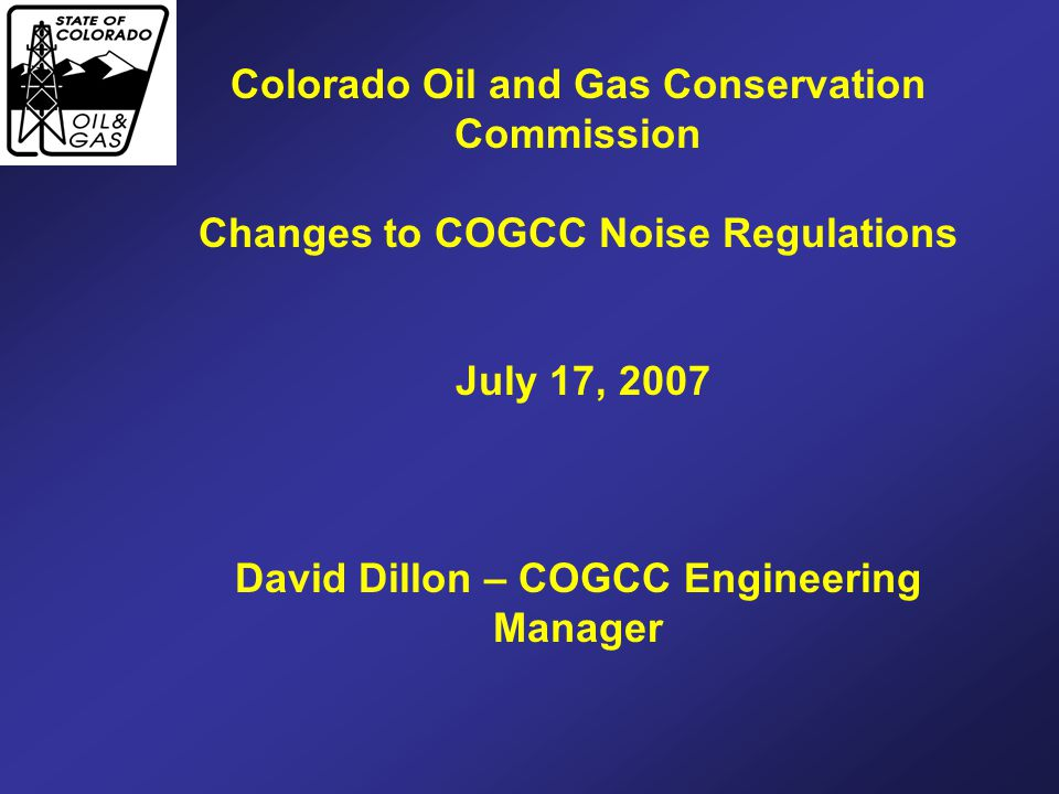Colorado Oil and Gas Conservation Commission Changes to COGCC Noise Regulations July 17, 2007 David Dillon – COGCC Engineering Manager