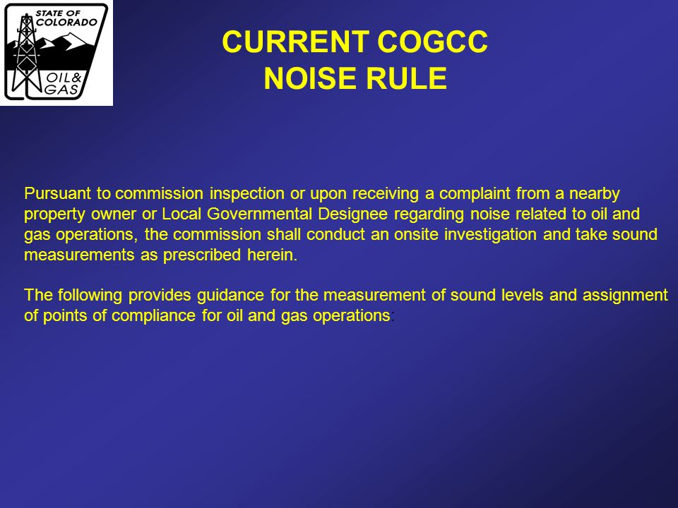 CURRENT COGCC NOISE RULE Pursuant to commission inspection or upon receiving a complaint from a nearby property owner or Local Governmental Designee r