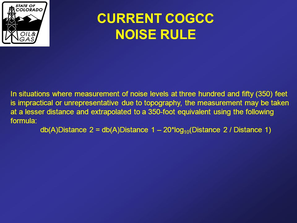 CURRENT COGCC NOISE RULE In situations where measurement of noise levels at three hundred and fifty (350) feet is impractical or unrepresentative due to topography, the measurement may be taken at a lesser distance and extrapolated to a 350-foot equivalent using the following formula: db(A)Distance 2 = db(A)Distance 1 – 20*log 10 (Distance 2 / Distance 1)