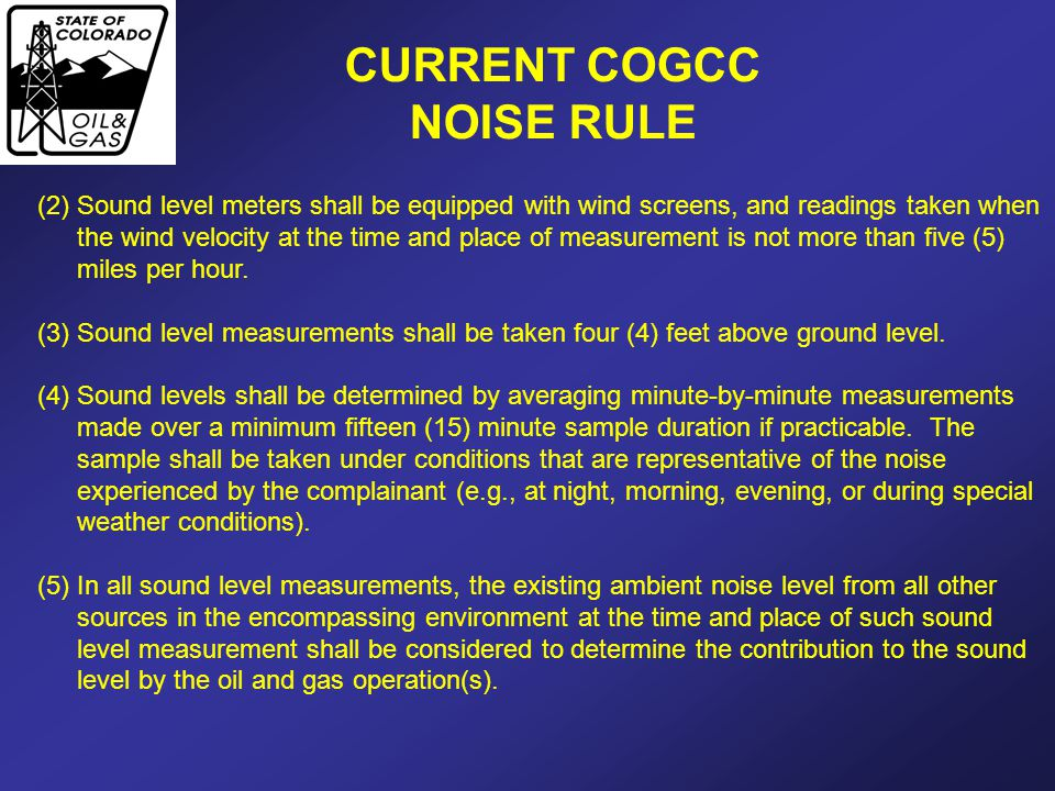 CURRENT COGCC NOISE RULE (2)Sound level meters shall be equipped with wind screens, and readings taken when the wind velocity at the time and place of measurement is not more than five (5) miles per hour.