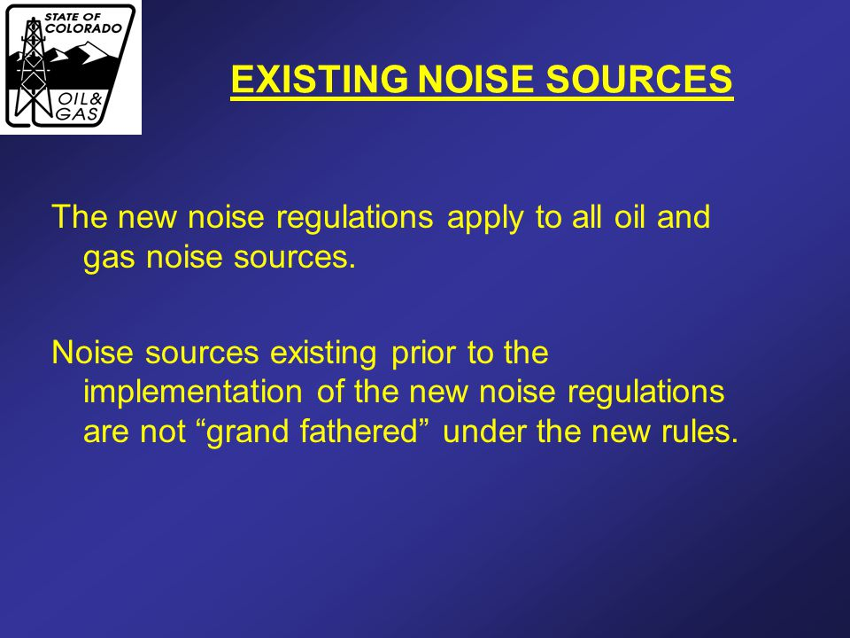 EXISTING NOISE SOURCES The new noise regulations apply to all oil and gas noise sources. Noise sources existing prior to the implementation of the new