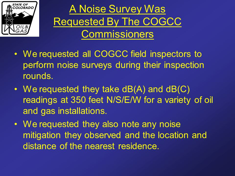 A Noise Survey Was Requested By The COGCC Commissioners We requested all COGCC field inspectors to perform noise surveys during their inspection rounds.